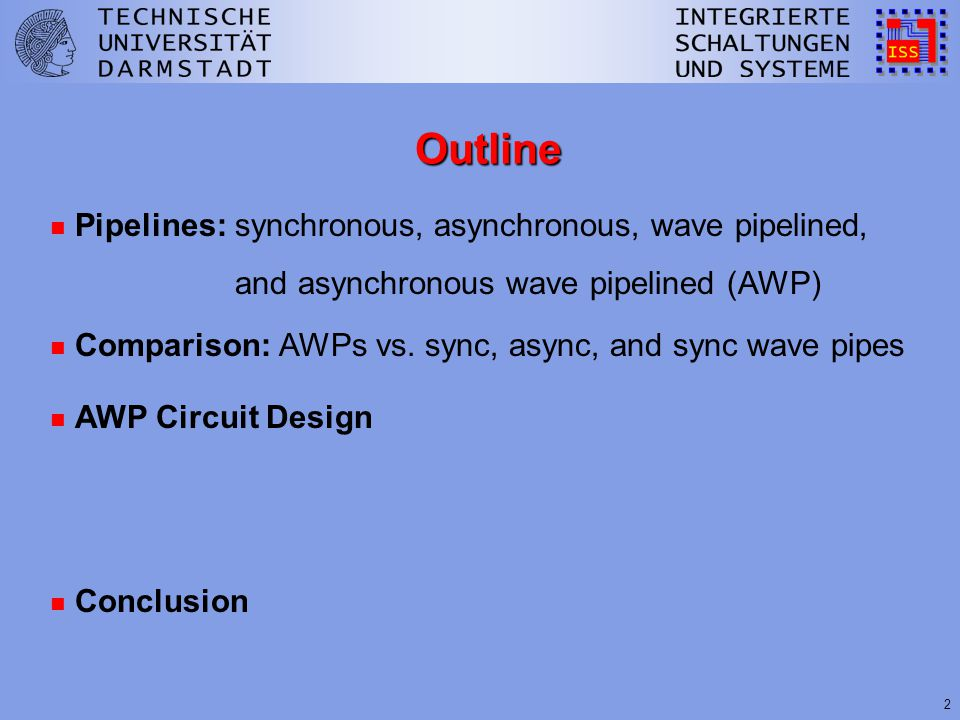 2 Outline n Pipelines: synchronous, asynchronous, wave pipelined, and asynchronous wave pipelined (AWP) n Comparison: AWPs vs.