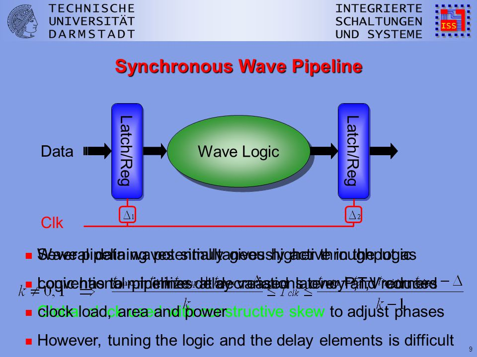9 Synchronous Wave Pipeline Wave Logic Latch/Reg Data Clk n Several data waves simultaneously active in the logic n Logic has to minimize delay variations over P,T,V corners n Global clock used with constructive skew to adjust phases n Wave pipelining potentially gives higher throughput as conventional pipelines at decreased latency and reduced clock load, area and power n However, tuning the logic and the delay elements is difficult