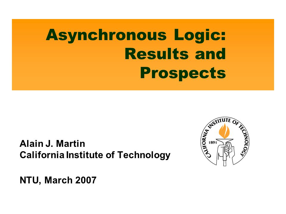 Asynchronous Logic: Results and Prospects Alain J. Martin California Institute of Technology NTU, March 2007