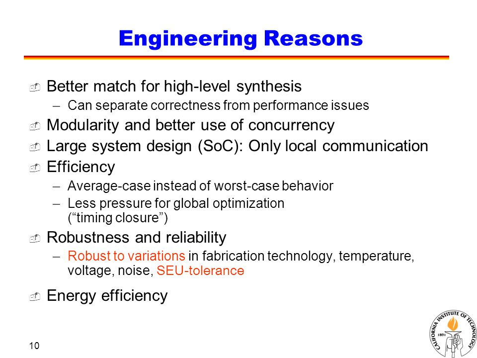 10 Engineering Reasons  Better match for high-level synthesis –Can separate correctness from performance issues  Modularity and better use of concurrency  Large system design (SoC): Only local communication  Efficiency –Average-case instead of worst-case behavior –Less pressure for global optimization ( timing closure )  Robustness and reliability –Robust to variations in fabrication technology, temperature, voltage, noise, SEU-tolerance  Energy efficiency