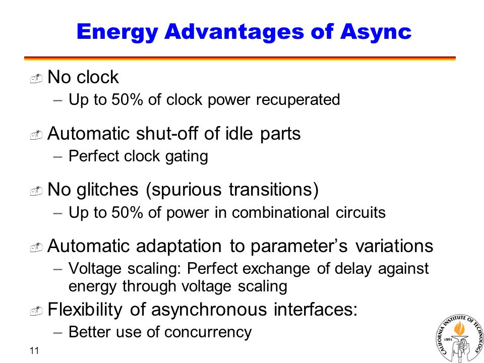 11 Energy Advantages of Async  No clock –Up to 50% of clock power recuperated  Automatic shut-off of idle parts –Perfect clock gating  No glitches (spurious transitions) –Up to 50% of power in combinational circuits  Automatic adaptation to parameter's variations –Voltage scaling: Perfect exchange of delay against energy through voltage scaling  Flexibility of asynchronous interfaces: –Better use of concurrency