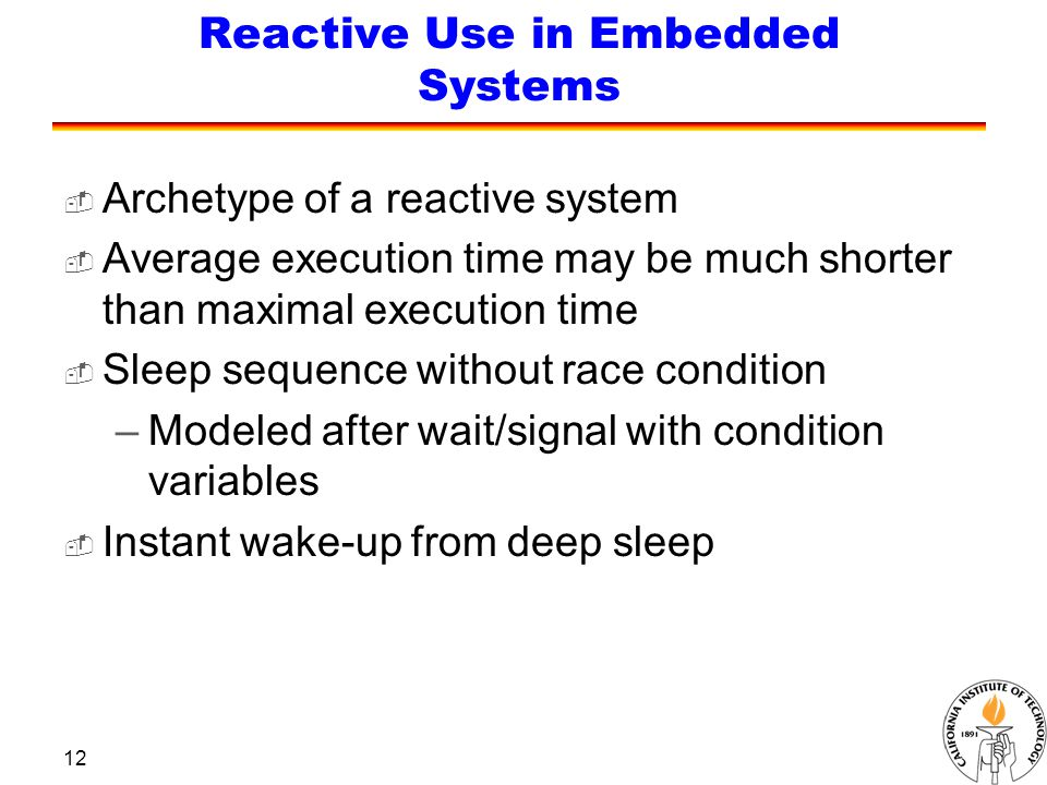 12 Reactive Use in Embedded Systems  Archetype of a reactive system  Average execution time may be much shorter than maximal execution time  Sleep sequence without race condition –Modeled after wait/signal with condition variables  Instant wake-up from deep sleep