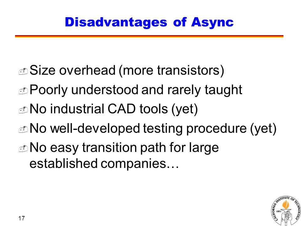 17 Disadvantages of Async  Size overhead (more transistors)  Poorly understood and rarely taught  No industrial CAD tools (yet)  No well-developed testing procedure (yet)  No easy transition path for large established companies…