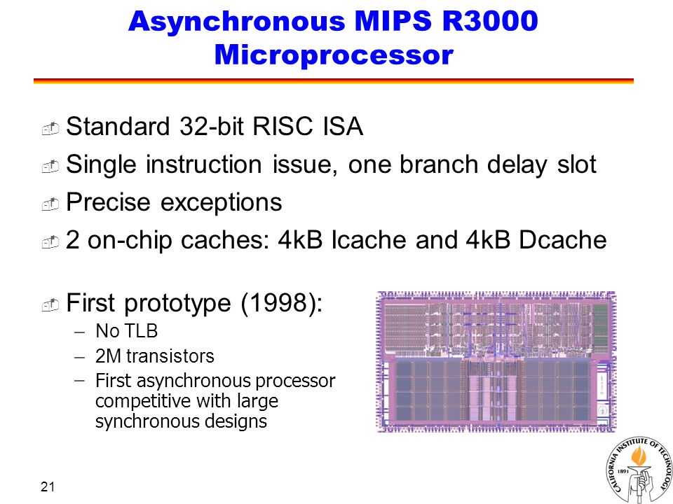 21 Asynchronous MIPS R3000 Microprocessor  Standard 32-bit RISC ISA  Single instruction issue, one branch delay slot  Precise exceptions  2 on-chi