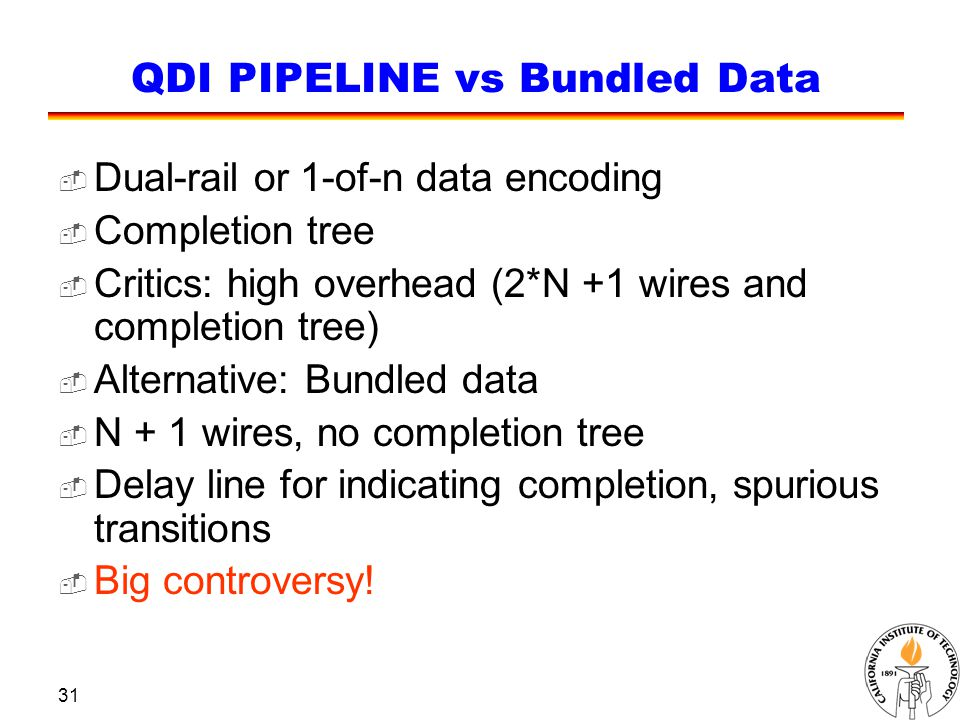 31 QDI PIPELINE vs Bundled Data  Dual-rail or 1-of-n data encoding  Completion tree  Critics: high overhead (2*N +1 wires and completion tree)  Alternative: Bundled data  N + 1 wires, no completion tree  Delay line for indicating completion, spurious transitions  Big controversy!