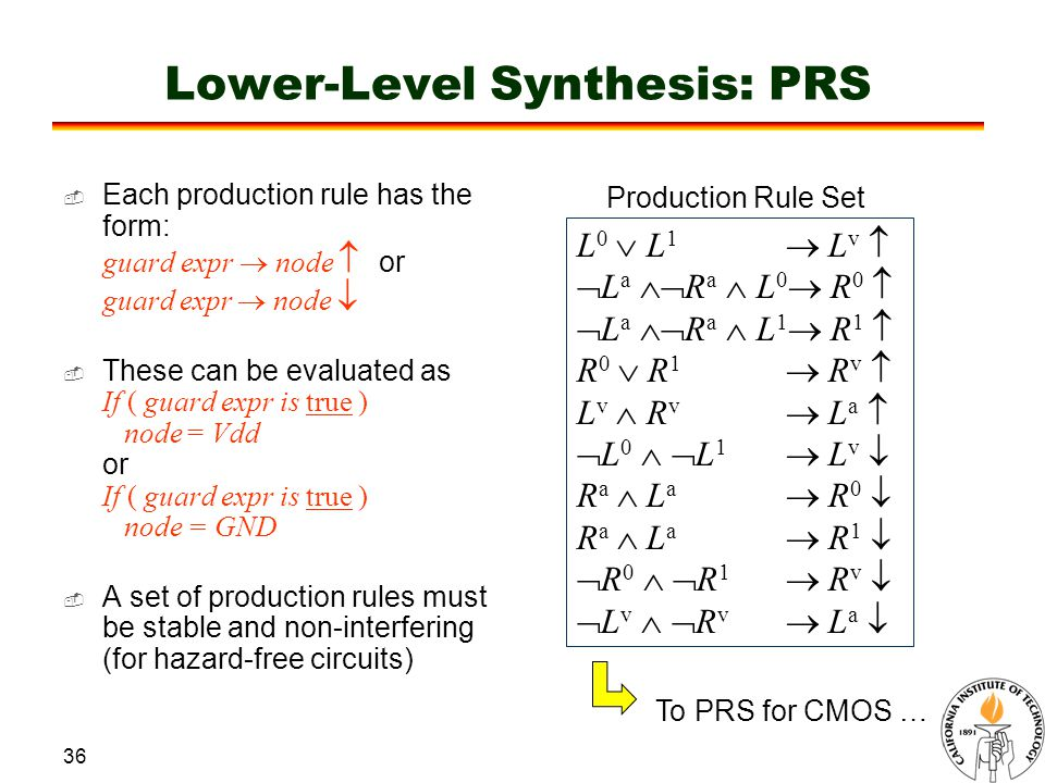 36 Lower-Level Synthesis: PRS Production Rule Set L 0  L 1  L v   L a  R a  L 0  R 0   L a  R a  L 1  R 1  R 0  R 1  R v  L v  R v  L a   L 0   L 1  L v  R a  L a  R 0  R a  L a  R 1   R 0   R 1  R v   L v   R v  L a  To PRS for CMOS …  Each production rule has the form: guard expr  node  or guard expr  node   These can be evaluated as If ( guard expr is true ) node = Vdd or If ( guard expr is true ) node = GND  A set of production rules must be stable and non-interfering (for hazard-free circuits)