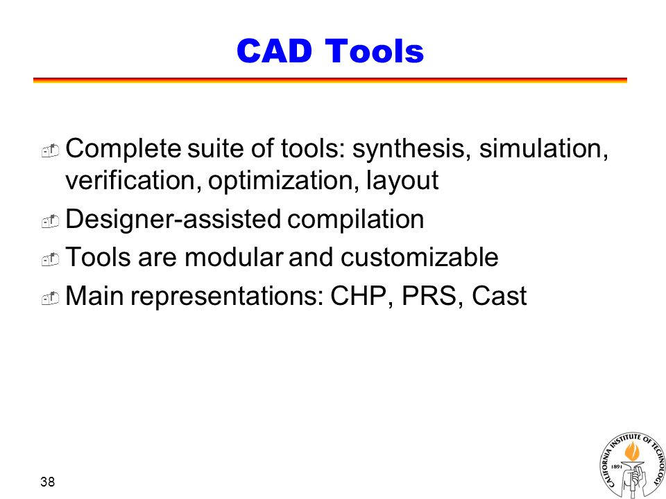 38 CAD Tools  Complete suite of tools: synthesis, simulation, verification, optimization, layout  Designer-assisted compilation  Tools are modular and customizable  Main representations: CHP, PRS, Cast