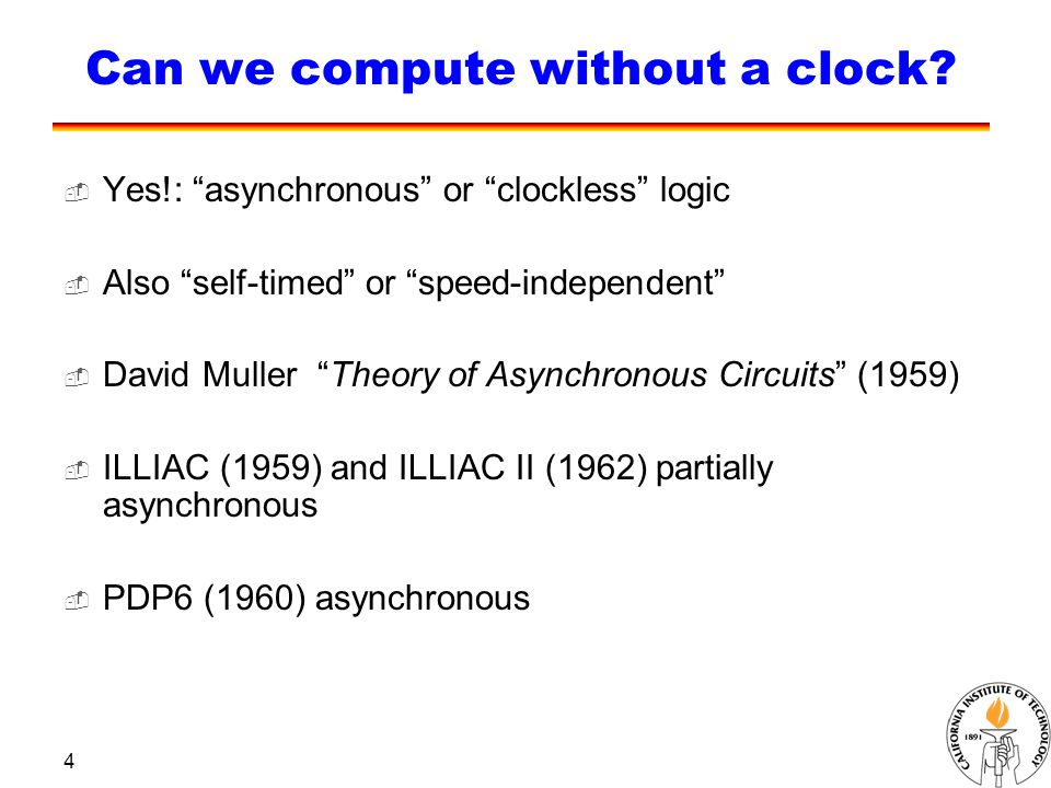 "4 Can we compute without a clock?  Yes!: ""asynchronous"" or ""clockless"" logic  Also ""self-timed"" or ""speed-independent""  David Muller ""Theory of Asy"