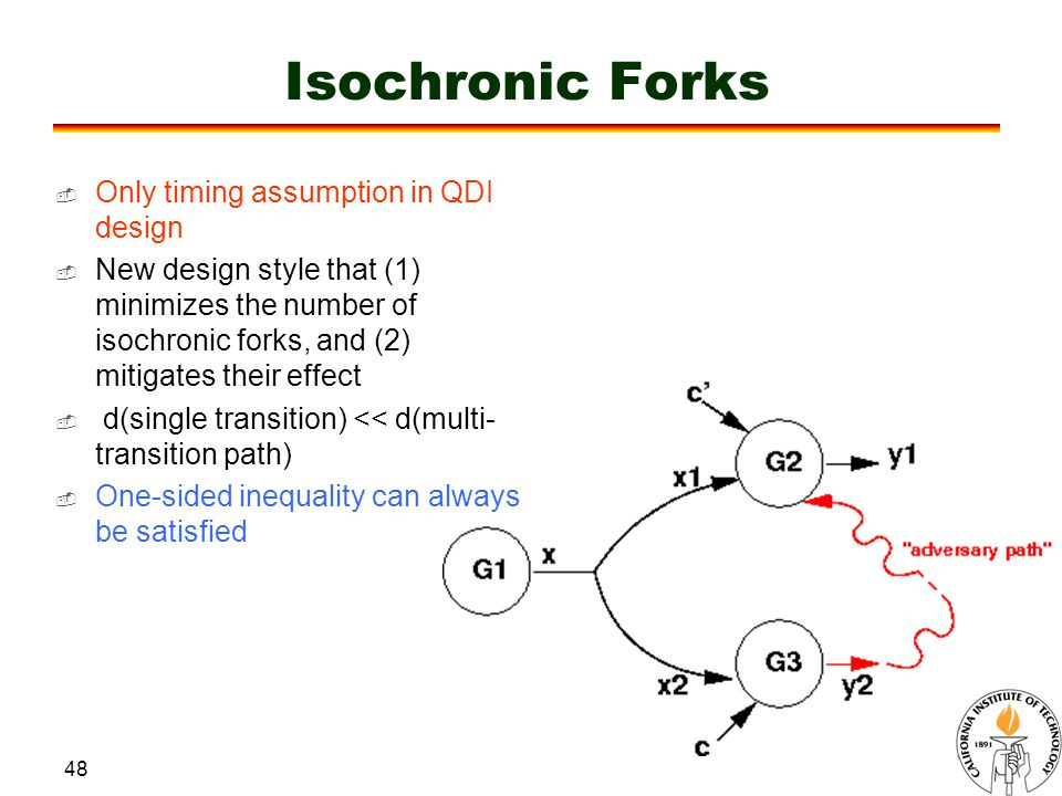 48 Isochronic Forks  Only timing assumption in QDI design  New design style that (1) minimizes the number of isochronic forks, and (2) mitigates their effect  d(single transition) << d(multi- transition path)  One-sided inequality can always be satisfied
