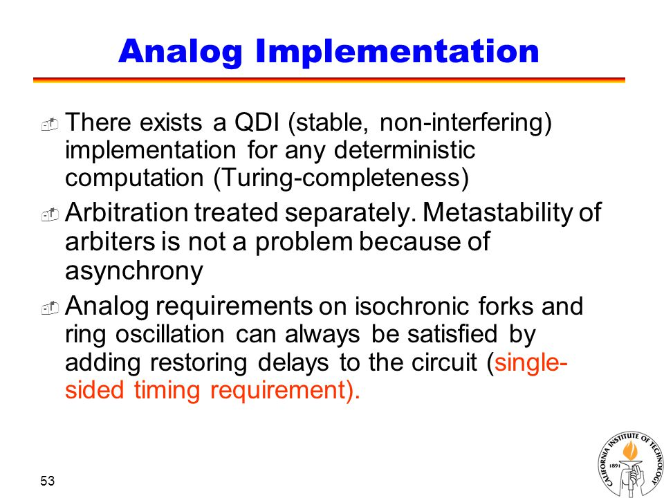 53 Analog Implementation  There exists a QDI (stable, non-interfering) implementation for any deterministic computation (Turing-completeness)  Arbit