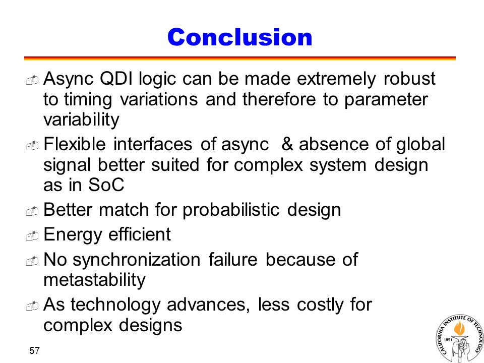 57 Conclusion  Async QDI logic can be made extremely robust to timing variations and therefore to parameter variability  Flexible interfaces of async & absence of global signal better suited for complex system design as in SoC  Better match for probabilistic design  Energy efficient  No synchronization failure because of metastability  As technology advances, less costly for complex designs