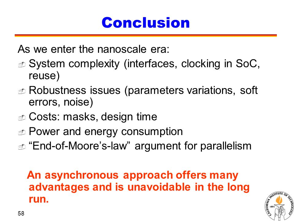 58 Conclusion As we enter the nanoscale era:  System complexity (interfaces, clocking in SoC, reuse)  Robustness issues (parameters variations, soft errors, noise)  Costs: masks, design time  Power and energy consumption  End-of-Moore's-law argument for parallelism An asynchronous approach offers many advantages and is unavoidable in the long run.