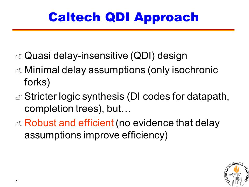 7 Caltech QDI Approach  Quasi delay-insensitive (QDI) design  Minimal delay assumptions (only isochronic forks)  Stricter logic synthesis (DI codes for datapath, completion trees), but…  Robust and efficient (no evidence that delay assumptions improve efficiency)
