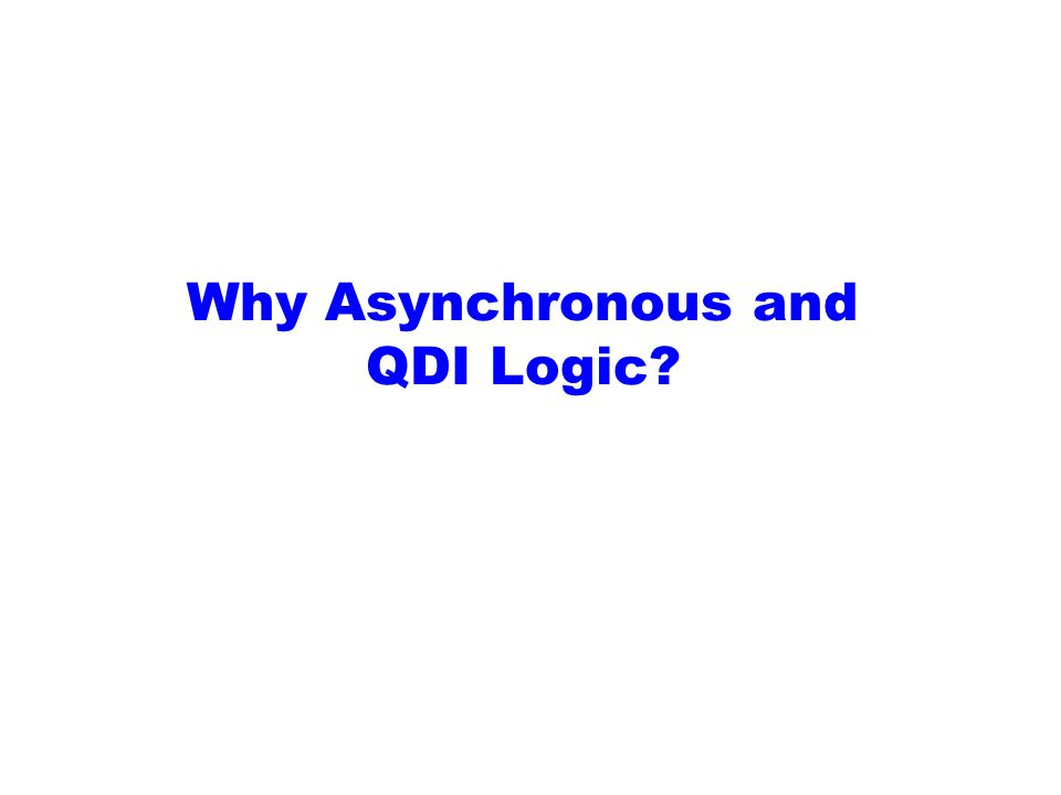 Why Asynchronous and QDI Logic?