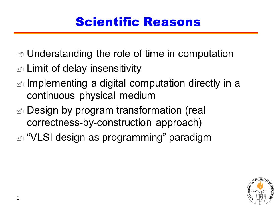 9 Scientific Reasons  Understanding the role of time in computation  Limit of delay insensitivity  Implementing a digital computation directly in a continuous physical medium  Design by program transformation (real correctness-by-construction approach)  VLSI design as programming paradigm