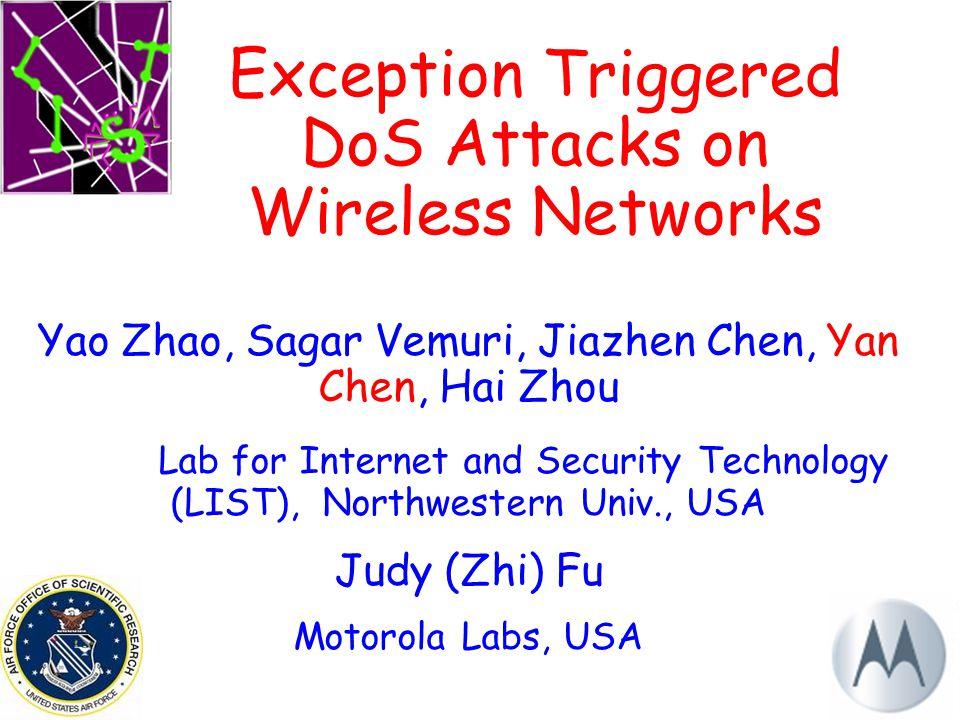 1 Exception Triggered DoS Attacks on Wireless Networks Yao Zhao, Sagar Vemuri, Jiazhen Chen, Yan Chen, Hai Zhou Lab for Internet and Security Technology (LIST), Northwestern Univ., USA Judy (Zhi) Fu Motorola Labs, USA