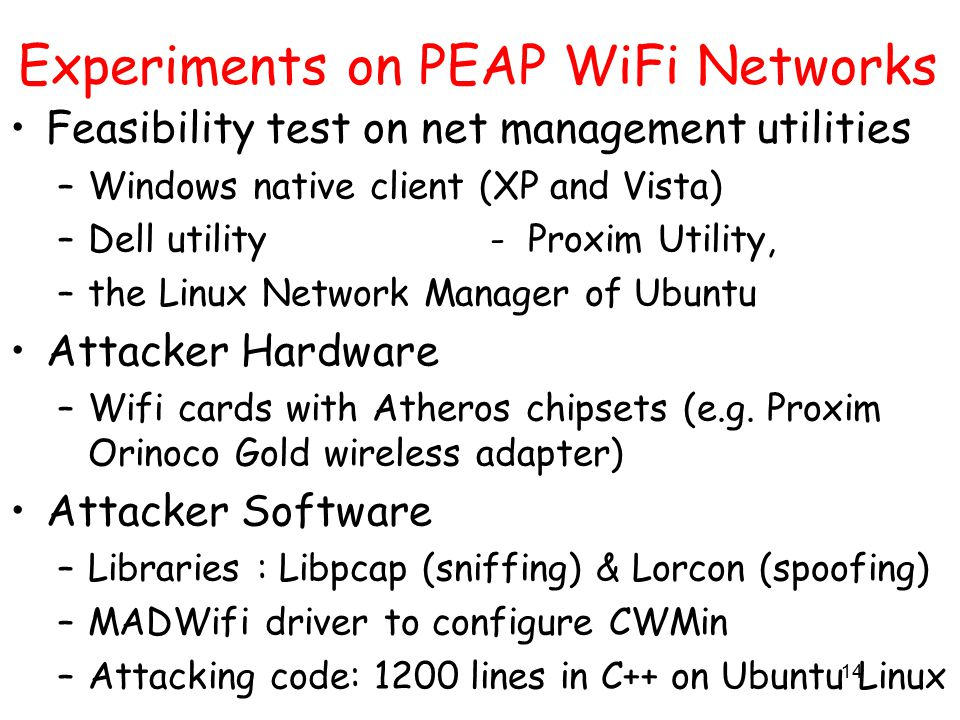 14 Experiments on PEAP WiFi Networks Feasibility test on net management utilities –Windows native client (XP and Vista) –Dell utility - Proxim Utility, –the Linux Network Manager of Ubuntu Attacker Hardware –Wifi cards with Atheros chipsets (e.g.