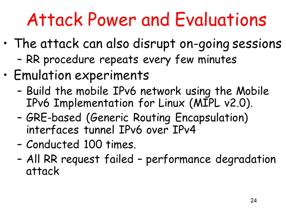24 Attack Power and Evaluations The attack can also disrupt on-going sessions –RR procedure repeats every few minutes Emulation experiments –Build the mobile IPv6 network using the Mobile IPv6 Implementation for Linux (MIPL v2.0).