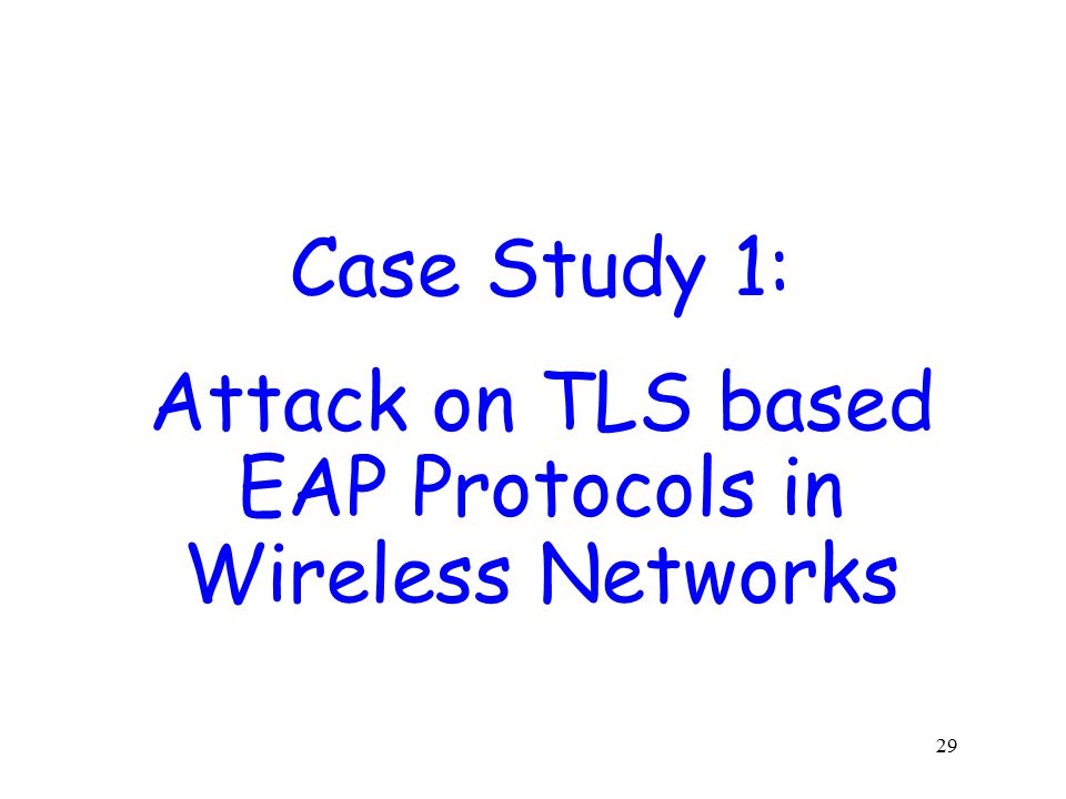 29 Case Study 1: Attack on TLS based EAP Protocols in Wireless Networks