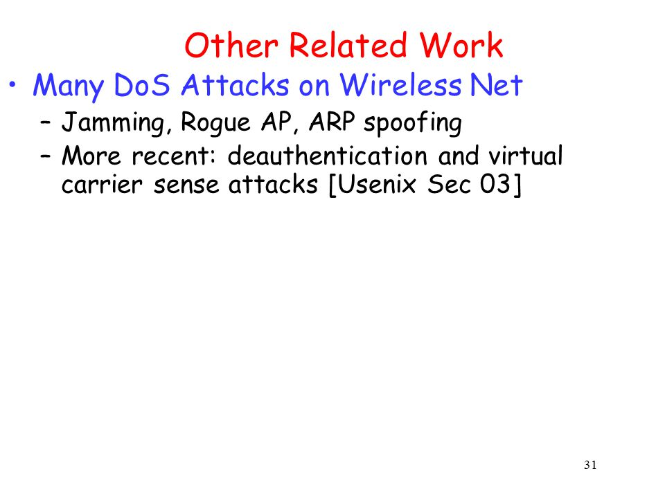 31 Other Related Work Many DoS Attacks on Wireless Net –Jamming, Rogue AP, ARP spoofing –More recent: deauthentication and virtual carrier sense attacks [Usenix Sec 03]