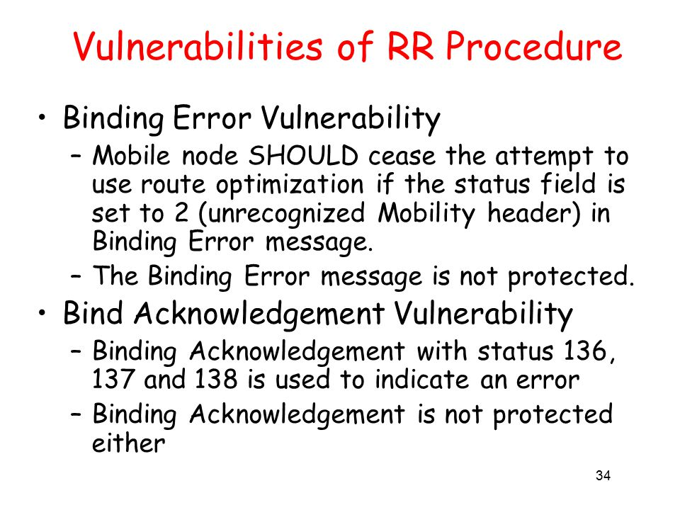 34 Vulnerabilities of RR Procedure Binding Error Vulnerability –Mobile node SHOULD cease the attempt to use route optimization if the status field is set to 2 (unrecognized Mobility header) in Binding Error message.