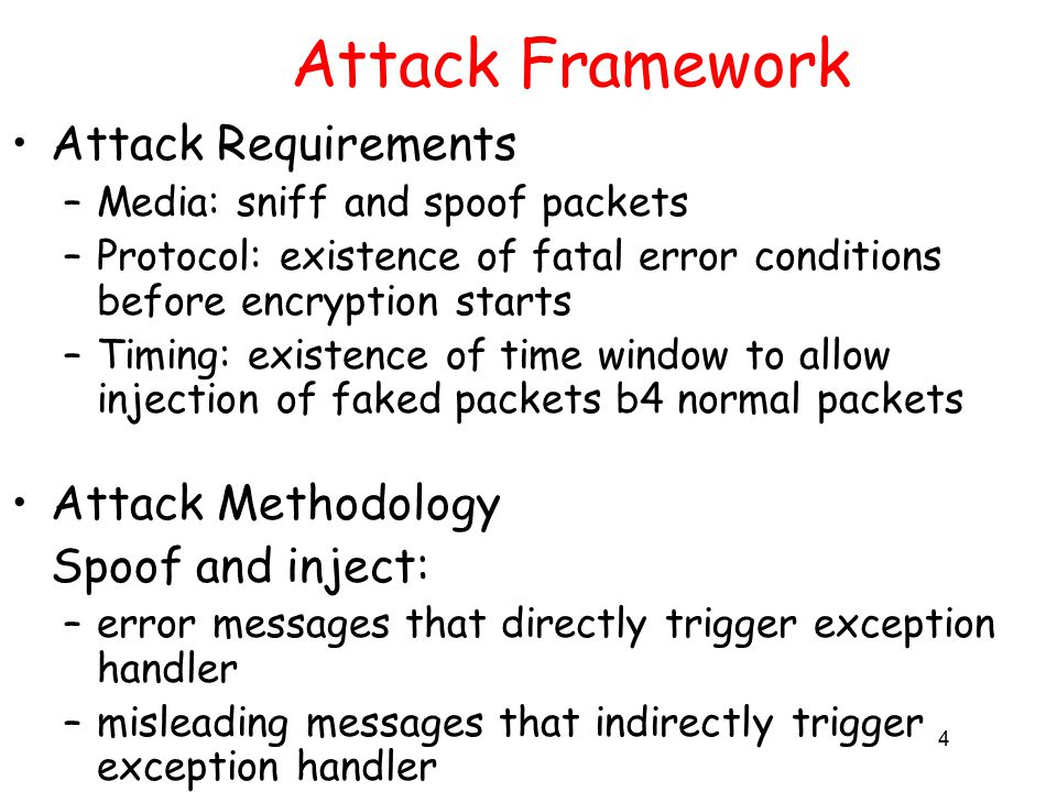 4 Attack Framework Attack Requirements –Media: sniff and spoof packets –Protocol: existence of fatal error conditions before encryption starts –Timing: existence of time window to allow injection of faked packets b4 normal packets Attack Methodology Spoof and inject: –error messages that directly trigger exception handler –misleading messages that indirectly trigger exception handler