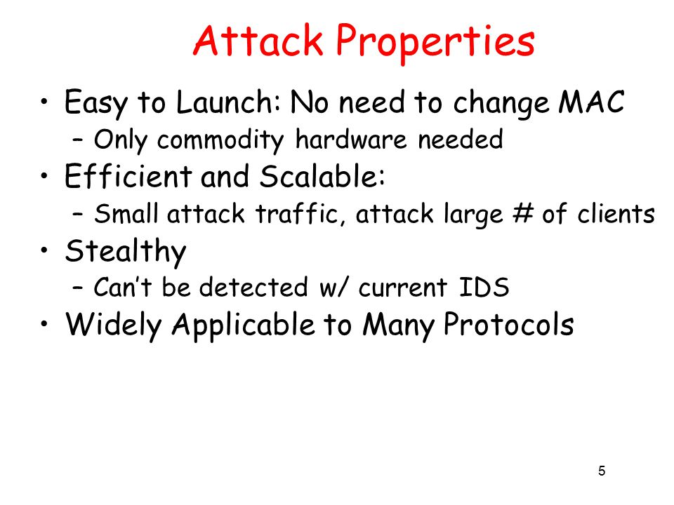 5 Attack Properties Easy to Launch: No need to change MAC –Only commodity hardware needed Efficient and Scalable: –Small attack traffic, attack large # of clients Stealthy –Can't be detected w/ current IDS Widely Applicable to Many Protocols