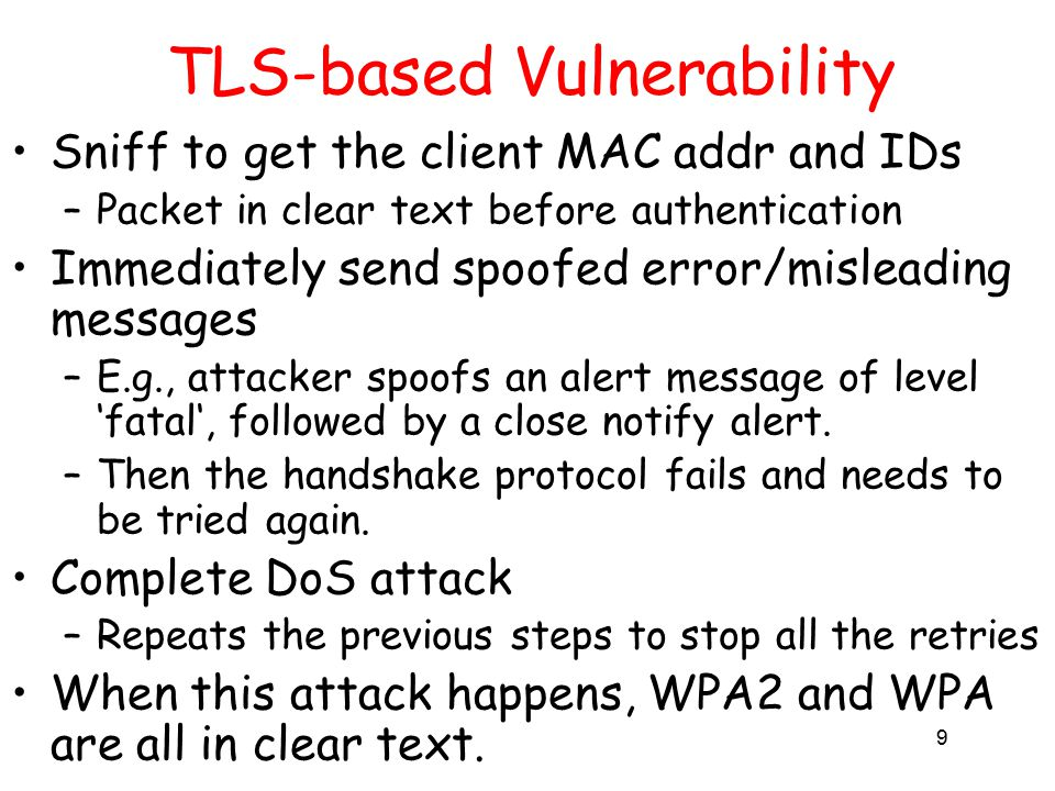 9 TLS-based Vulnerability Sniff to get the client MAC addr and IDs –Packet in clear text before authentication Immediately send spoofed error/misleading messages –E.g., attacker spoofs an alert message of level 'fatal', followed by a close notify alert.