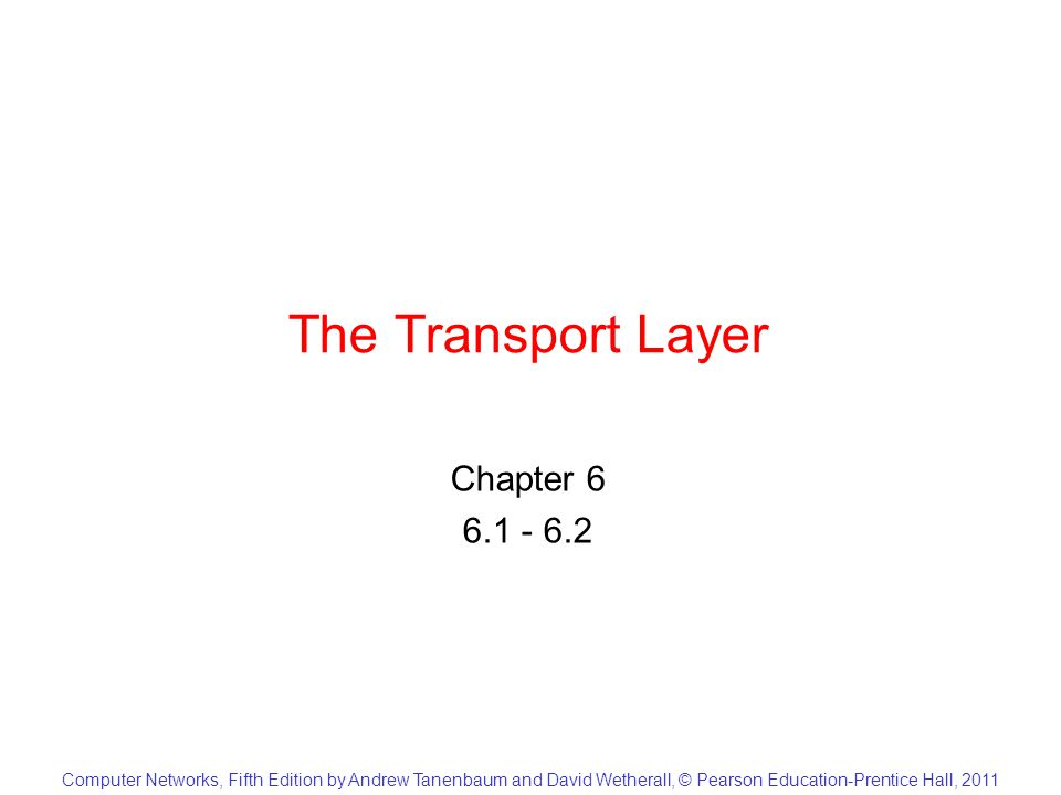 Computer Networks, Fifth Edition by Andrew Tanenbaum and David Wetherall, © Pearson Education-Prentice Hall, 2011 The Transport Layer Chapter 6 6.1 - 6.2