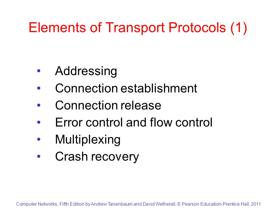 Computer Networks, Fifth Edition by Andrew Tanenbaum and David Wetherall, © Pearson Education-Prentice Hall, 2011 Elements of Transport Protocols (1) Addressing Connection establishment Connection release Error control and flow control Multiplexing Crash recovery
