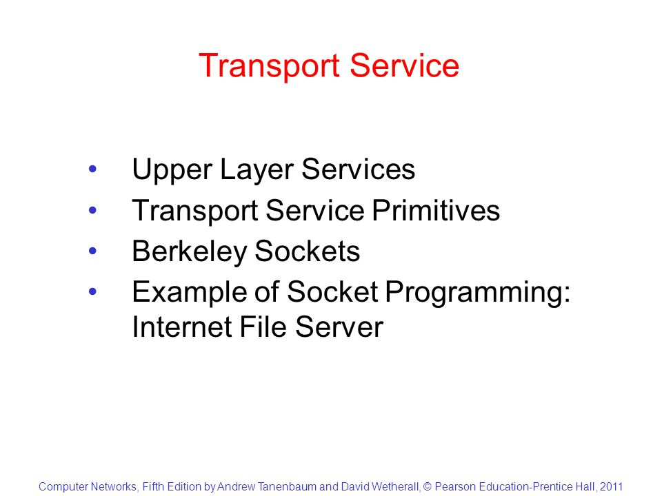 Computer Networks, Fifth Edition by Andrew Tanenbaum and David Wetherall, © Pearson Education-Prentice Hall, 2011 Transport Service Upper Layer Services Transport Service Primitives Berkeley Sockets Example of Socket Programming: Internet File Server