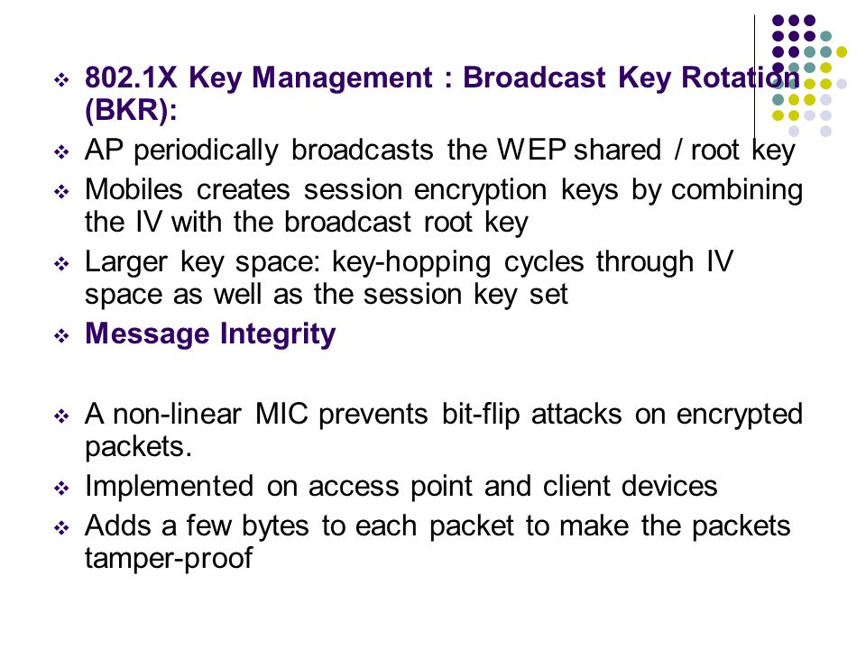  802.1X Key Management : Broadcast Key Rotation (BKR):  AP periodically broadcasts the WEP shared / root key  Mobiles creates session encryption keys by combining the IV with the broadcast root key  Larger key space: key-hopping cycles through IV space as well as the session key set  Message Integrity  A non-linear MIC prevents bit-flip attacks on encrypted packets.