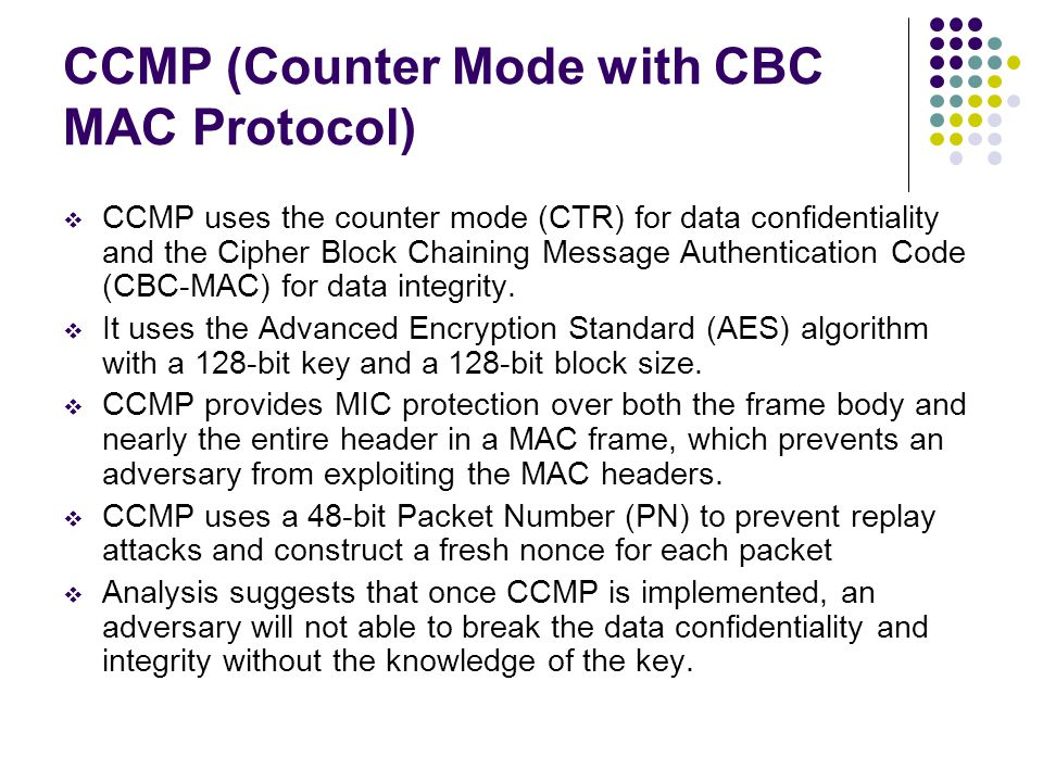 CCMP (Counter Mode with CBC MAC Protocol)  CCMP uses the counter mode (CTR) for data confidentiality and the Cipher Block Chaining Message Authentication Code (CBC-MAC) for data integrity.