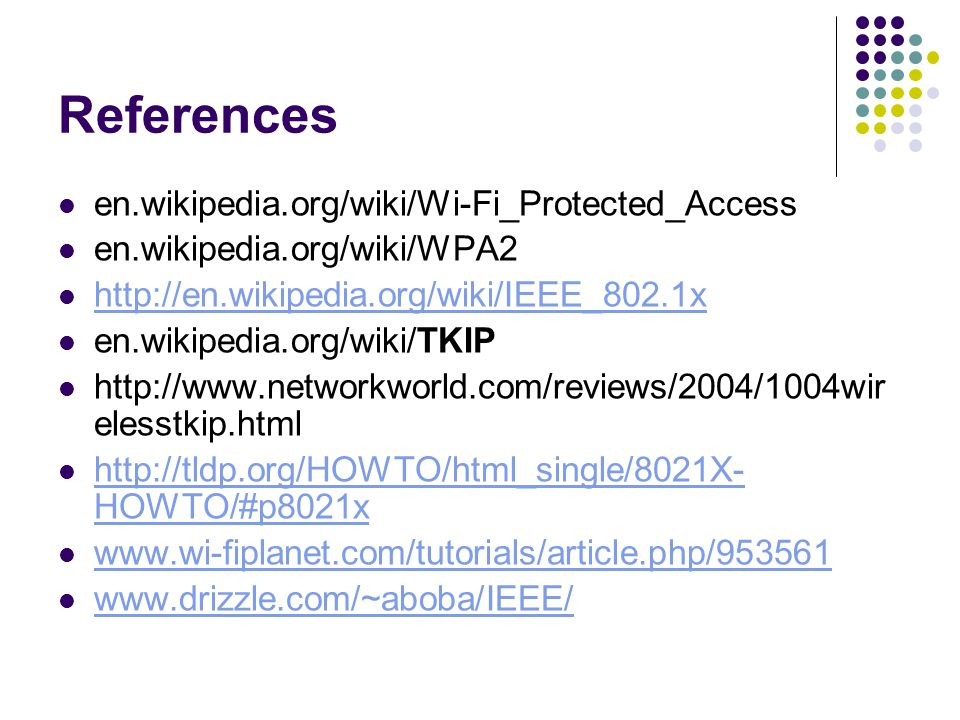 References en.wikipedia.org/wiki/Wi-Fi_Protected_Access en.wikipedia.org/wiki/WPA2 http://en.wikipedia.org/wiki/IEEE_802.1x en.wikipedia.org/wiki/TKIP http://www.networkworld.com/reviews/2004/1004wir elesstkip.html http://tldp.org/HOWTO/html_single/8021X- HOWTO/#p8021x http://tldp.org/HOWTO/html_single/8021X- HOWTO/#p8021x www.wi-fiplanet.com/tutorials/article.php/953561 www.drizzle.com/~aboba/IEEE/