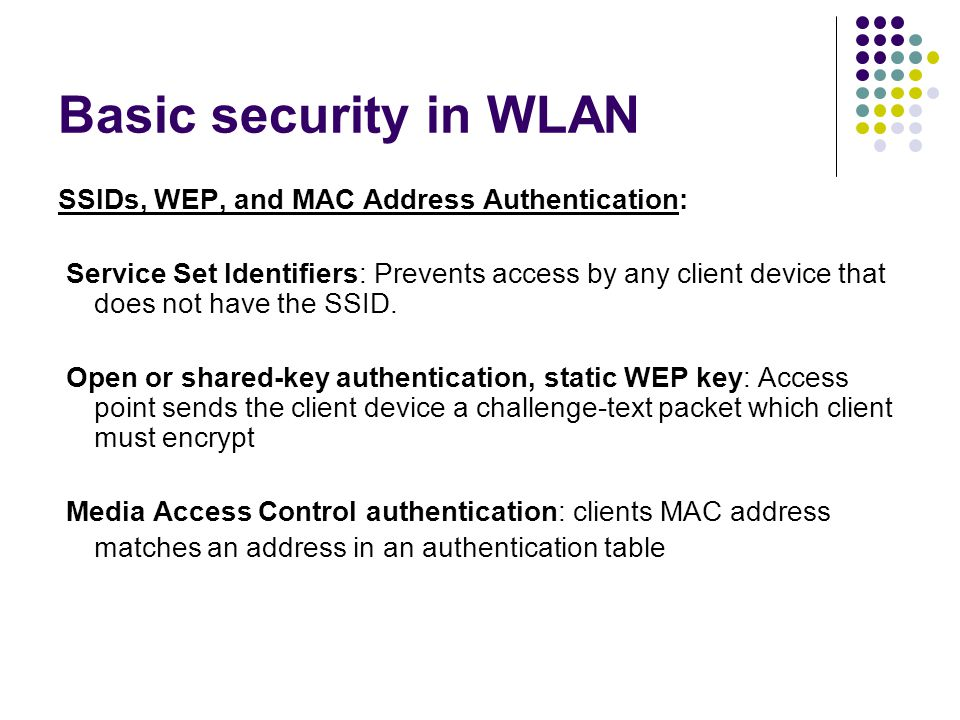 Basic security in WLAN SSIDs, WEP, and MAC Address Authentication: Service Set Identifiers: Prevents access by any client device that does not have the SSID.