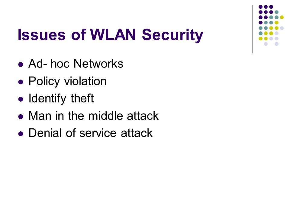 IEEE 802.1X  802.1X is an IEEE standard for port-based Network Access Control for LANs  For WLANs, it is based on the EAP, Extensible Authentication Protocol  Fullfills the security loopholes of access control, authentication and key management in 802.11 architecture  Contributes to a solution –RSN  The authentication is usually done by a third-party entity, such as a RADIUS server