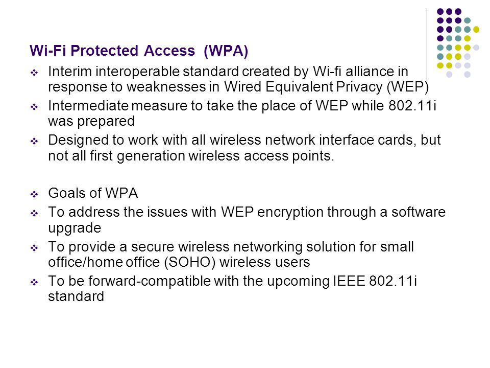 Wi-Fi Protected Access (WPA)  Interim interoperable standard created by Wi-fi alliance in response to weaknesses in Wired Equivalent Privacy (WEP)  Intermediate measure to take the place of WEP while 802.11i was prepared  Designed to work with all wireless network interface cards, but not all first generation wireless access points.