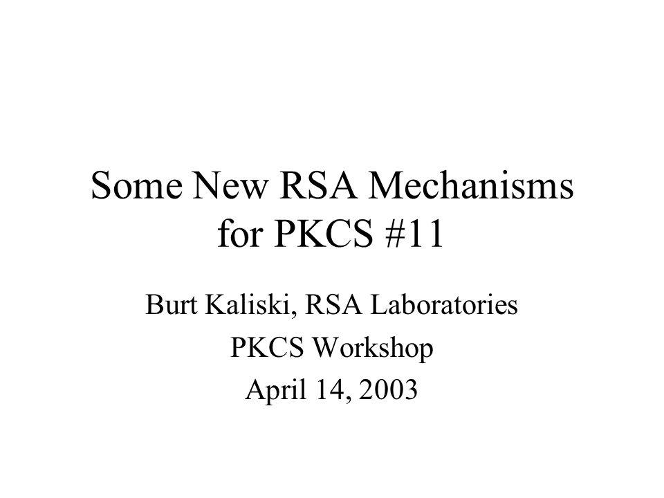 Some New RSA Mechanisms for PKCS #11 Burt Kaliski, RSA Laboratories PKCS Workshop April 14, 2003