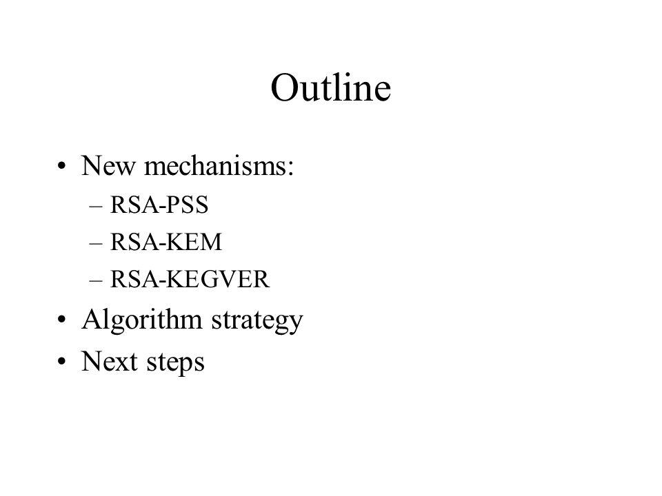 Outline New mechanisms: –RSA-PSS –RSA-KEM –RSA-KEGVER Algorithm strategy Next steps