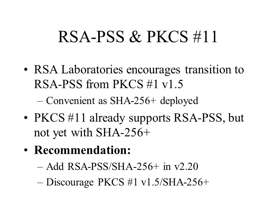 RSA-PSS & PKCS #11 RSA Laboratories encourages transition to RSA-PSS from PKCS #1 v1.5 –Convenient as SHA-256+ deployed PKCS #11 already supports RSA-
