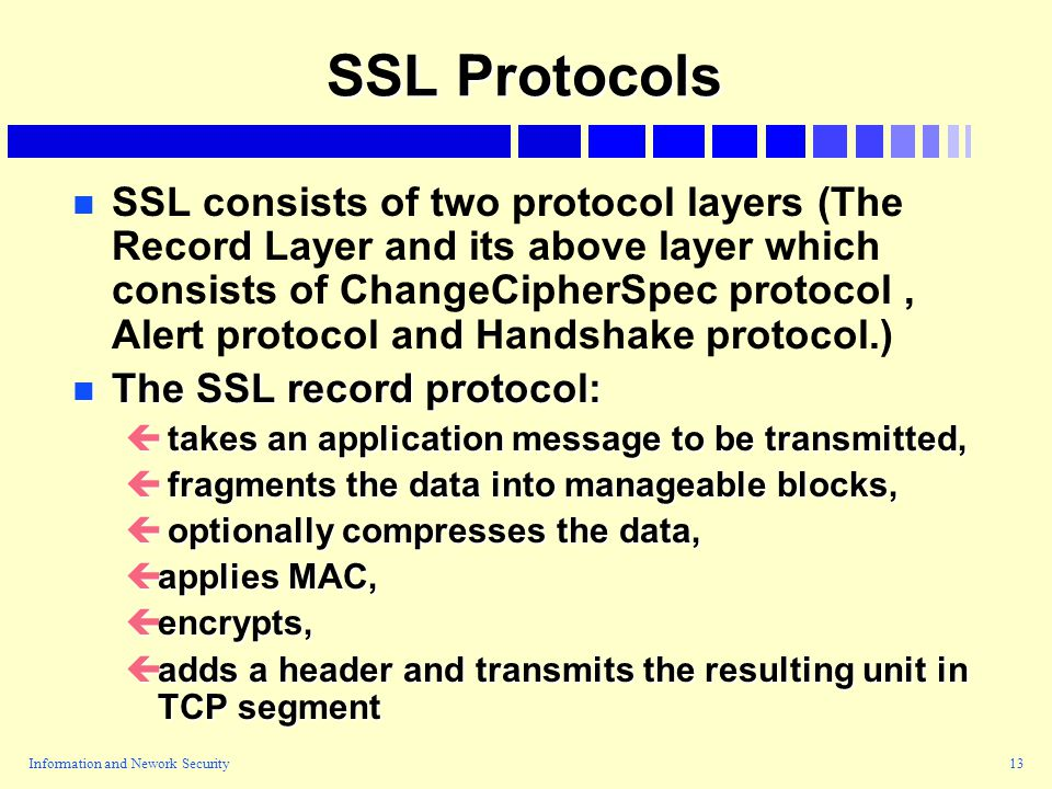 Information and Nework Security13 SSL Protocols n n SSL consists of two protocol layers (The Record Layer and its above layer which consists of ChangeCipherSpec protocol, Alert protocol and Handshake protocol.) n The SSL record protocol: ç takes an application message to be transmitted, ç fragments the data into manageable blocks, ç optionally compresses the data, çapplies MAC, çencrypts, çadds a header and transmits the resulting unit in TCP segment