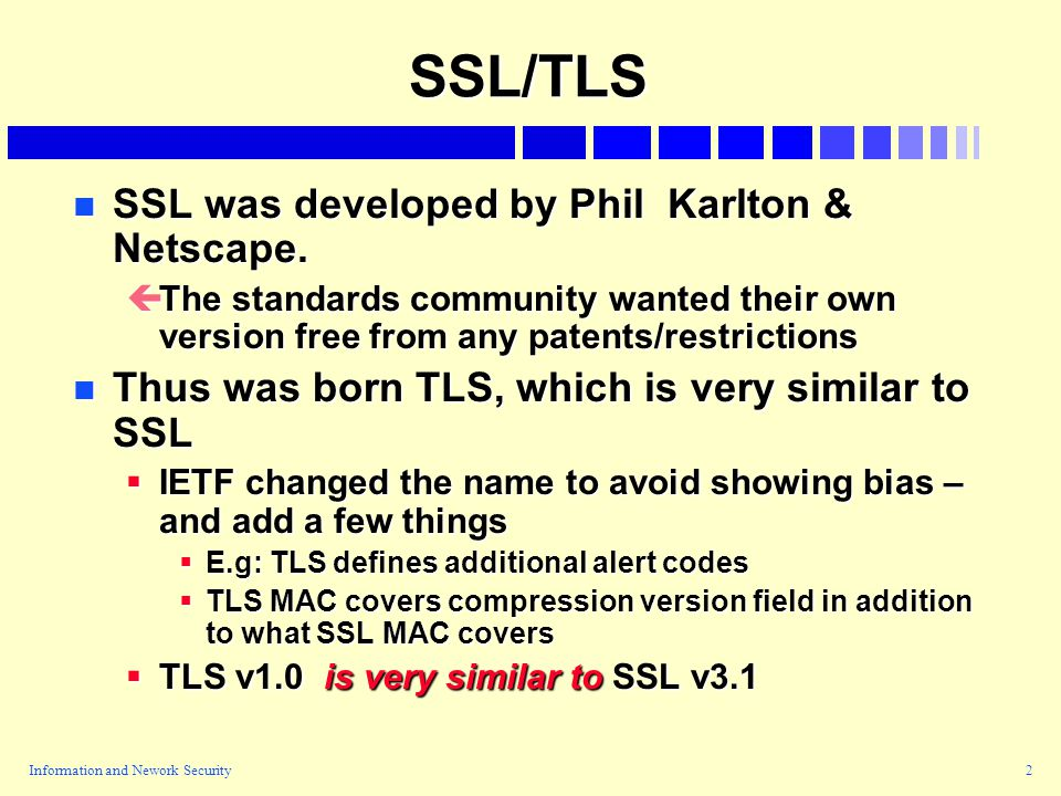 Information and Nework Security2 SSL/TLS n SSL was developed by Phil Karlton & Netscape.