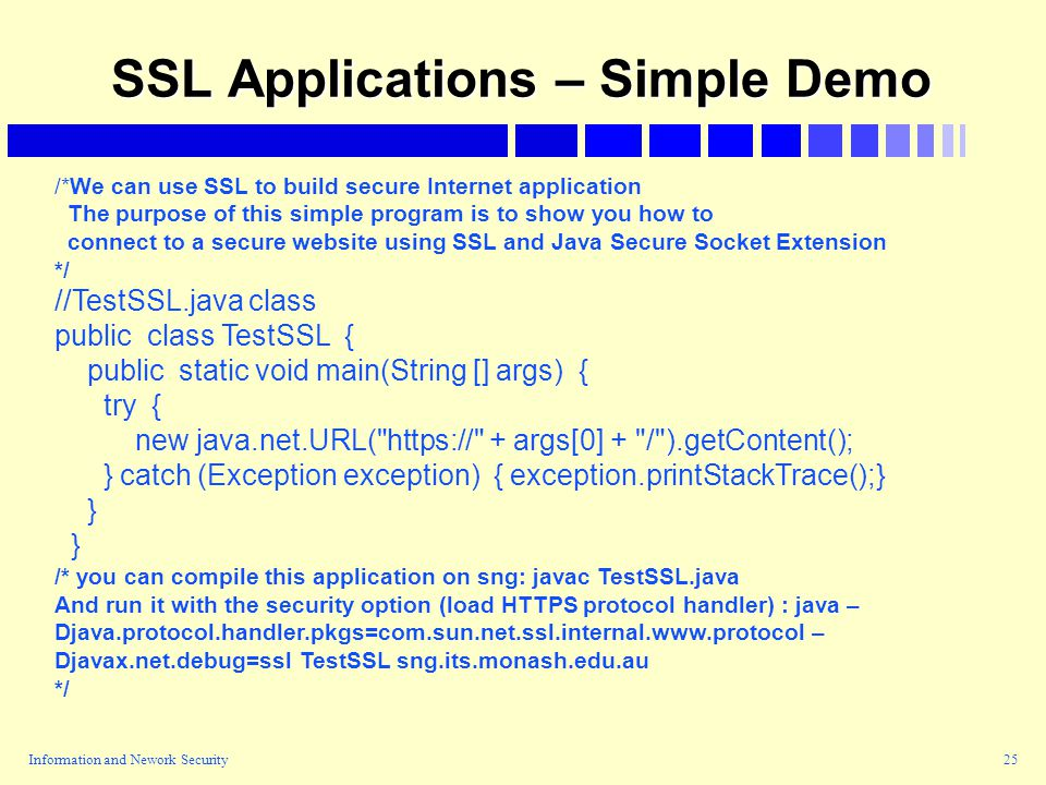 Information and Nework Security25 SSL Applications – Simple Demo /*We can use SSL to build secure Internet application The purpose of this simple program is to show you how to connect to a secure website using SSL and Java Secure Socket Extension */ //TestSSL.java class public class TestSSL { public static void main(String [] args) { try { new java.net.URL( https:// + args[0] + / ).getContent(); } catch (Exception exception) { exception.printStackTrace();} } /* you can compile this application on sng: javac TestSSL.java And run it with the security option (load HTTPS protocol handler) : java – Djava.protocol.handler.pkgs=com.sun.net.ssl.internal.www.protocol – Djavax.net.debug=ssl TestSSL sng.its.monash.edu.au */