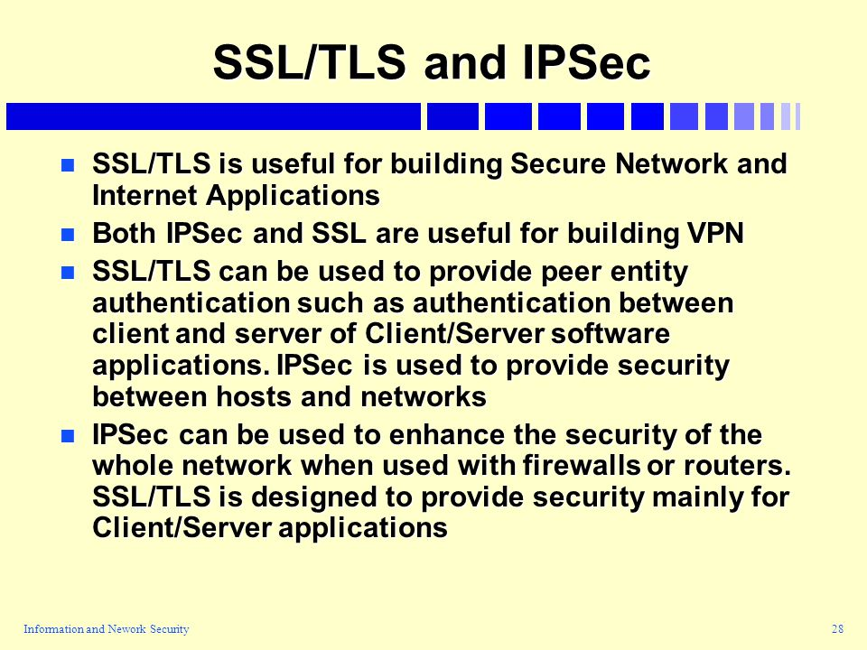 Information and Nework Security28 SSL/TLS and IPSec n SSL/TLS is useful for building Secure Network and Internet Applications n Both IPSec and SSL are useful for building VPN n SSL/TLS can be used to provide peer entity authentication such as authentication between client and server of Client/Server software applications.