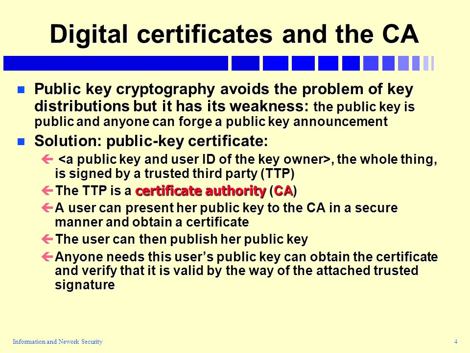 Information and Nework Security4 Digital certificates and the CA n Public key cryptography avoids the problem of key distributions but it has its weakness: the public key is public and anyone can forge a public key announcement n Solution: public-key certificate: ç, the whole thing, is signed by a trusted third party (TTP)  The TTP is a certificate authority (CA) çA user can present her public key to the CA in a secure manner and obtain a certificate çThe user can then publish her public key çAnyone needs this user's public key can obtain the certificate and verify that it is valid by the way of the attached trusted signature