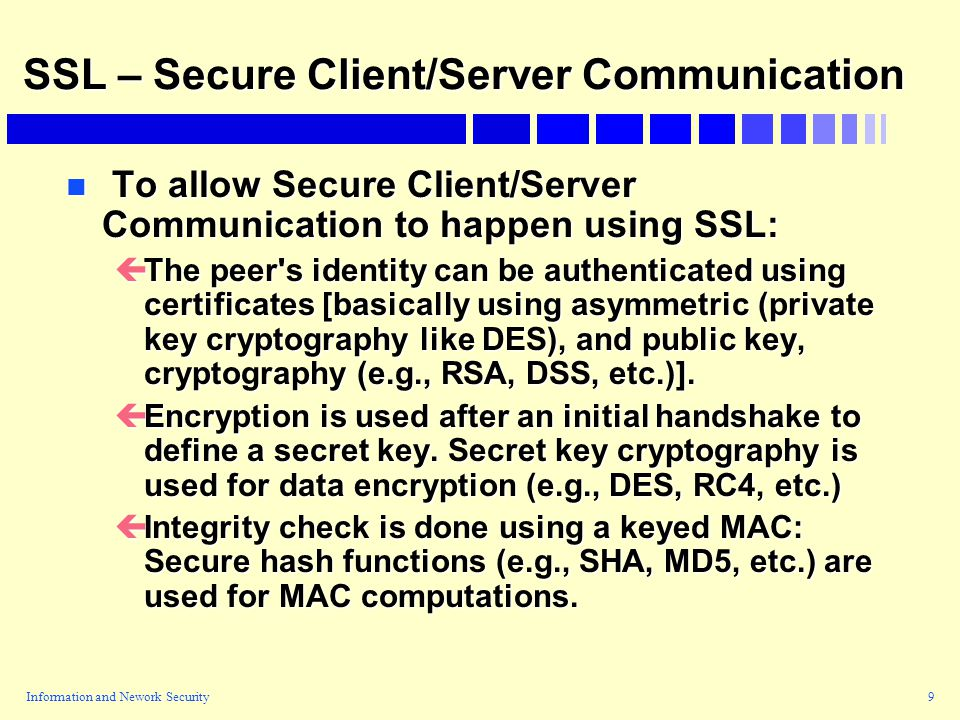 Information and Nework Security9 SSL – Secure Client/Server Communication n To allow Secure Client/Server Communication to happen using SSL: çThe peer s identity can be authenticated using certificates [basically using asymmetric (private key cryptography like DES), and public key, cryptography (e.g., RSA, DSS, etc.)].