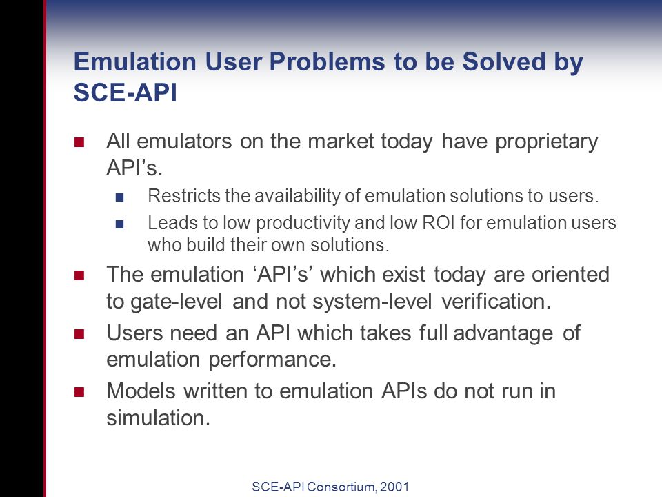 SCE-API Consortium, 2001 The SCE-API Consortium The Standard Co-Emulation API (SCE-API) Consortium is a group of EDA customers and EDA vendors dedicated to the creation of a breakthrough high-performance common emulation API.