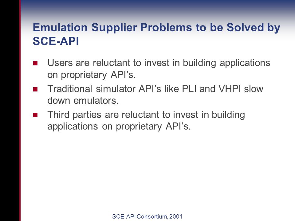 SCE-API Consortium, 2001 Emulation User Problems to be Solved by SCE-API All emulators on the market today have proprietary API's.