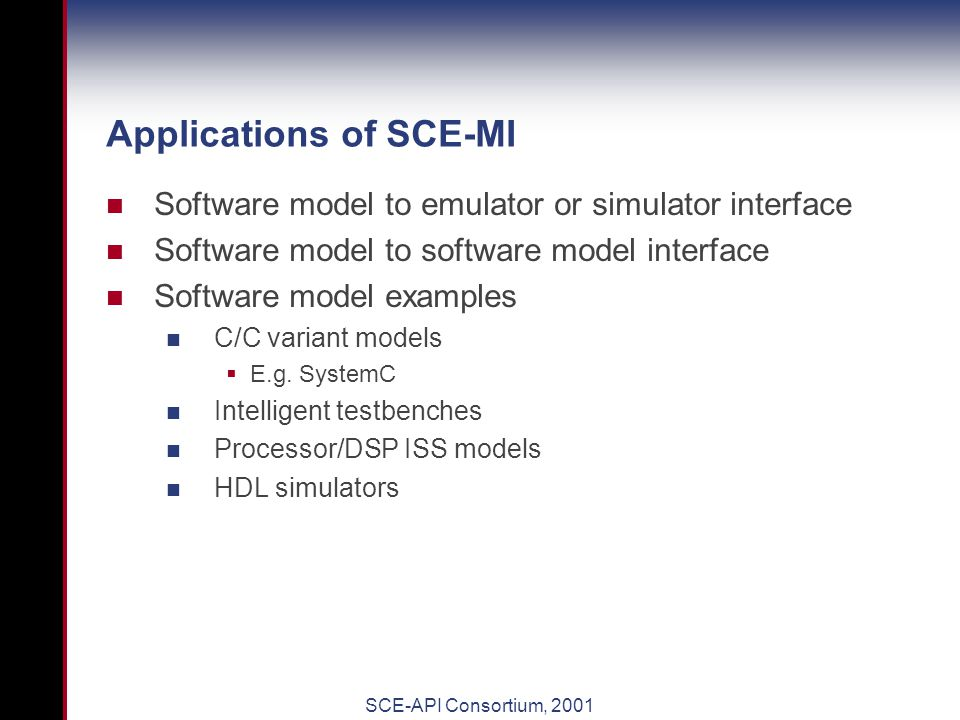 SCE-API Consortium, 2001 SCE-MI Bridges high-abstraction models to models with implementation detail 'Untimed' to 'Timed' bridging Reduces communications overhead between models Optimized for system-level transactions Cycle accurate models are possible with performance between that of transaction and PLI-like models.