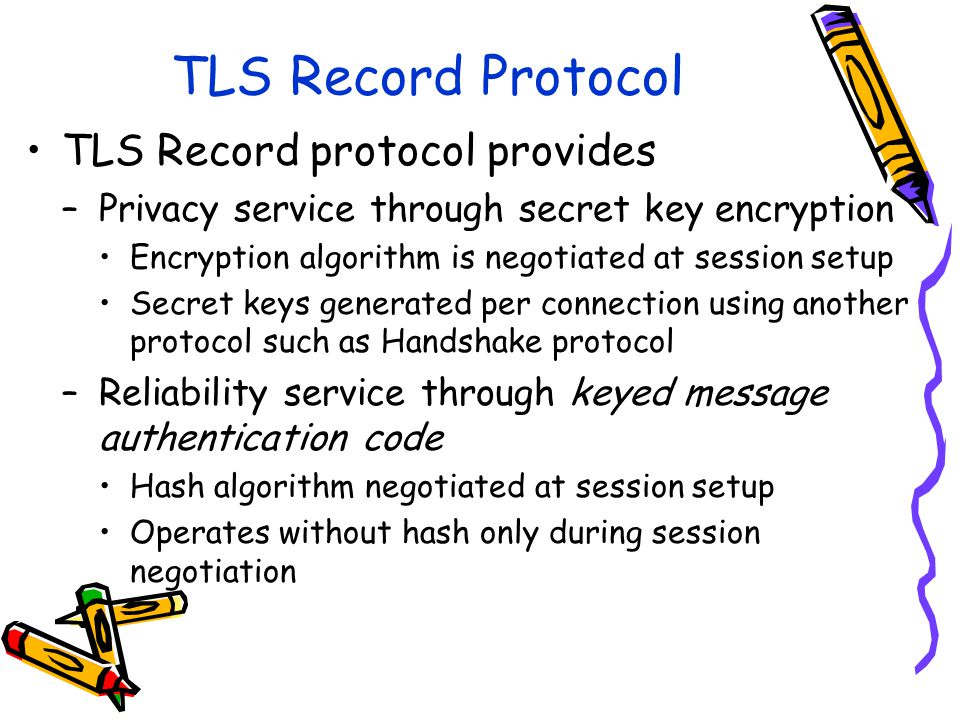 TLS Record Protocol TLS Record protocol provides –Privacy service through secret key encryption Encryption algorithm is negotiated at session setup Secret keys generated per connection using another protocol such as Handshake protocol –Reliability service through keyed message authentication code Hash algorithm negotiated at session setup Operates without hash only during session negotiation